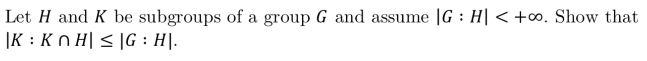 Let H and K be subgroups of a group G and assume |G : H| < +co. Show that |K Kn H G H"|1282|122|?|3d1faf0700b8c7257bae271d6d5a873f|False|UNLIKELY|0.32247036695480347
