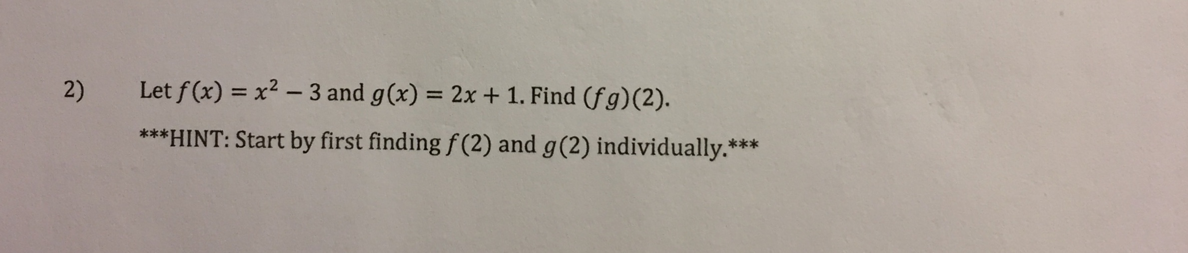 Let f (x) = x2 - 3 and g(x) = 2x + 1. Find (fg)(2). 2) ***HINT: Start by first finding f (2) and g(2) individually.***