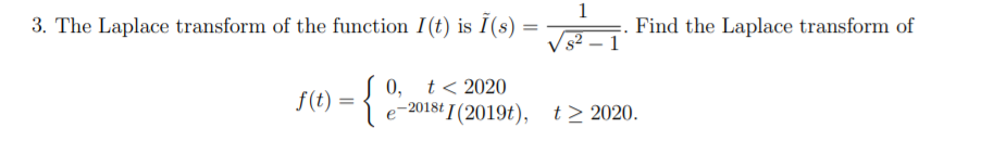 1 3. The Laplace transform of the function I(t) is I(s) = Find the Laplace transform of 1 t < 2020 0, f) - 2018t I (2019t), t2 2020.