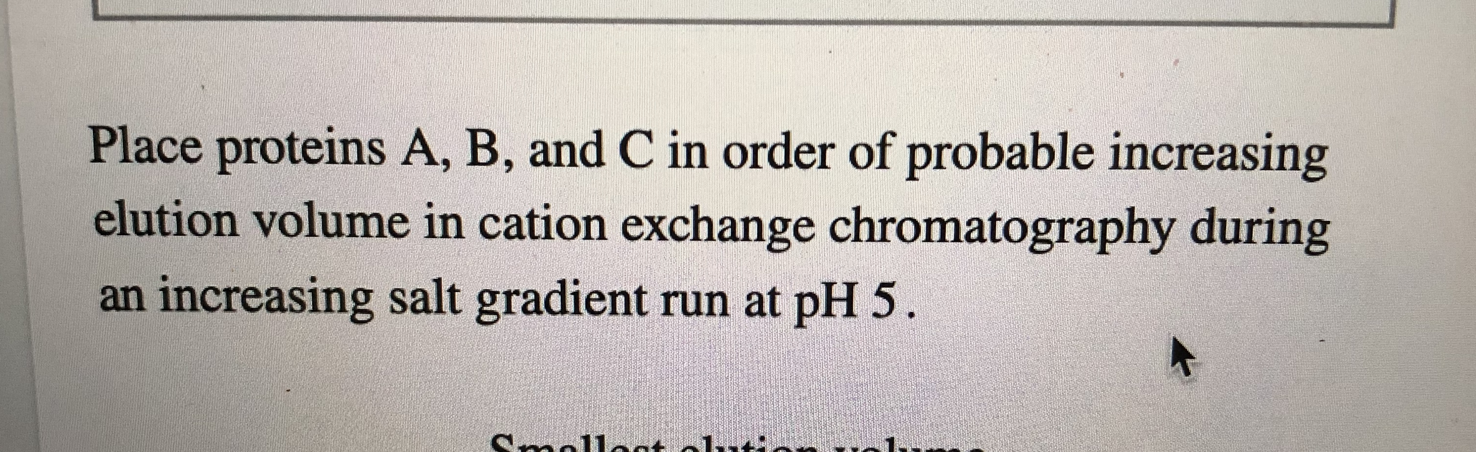 Place proteins A, B, and C in order of probable increasing elution volume in cation exchange chromatography during an increasing salt gradient run at pH 5.