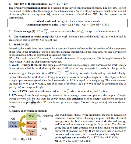 "1. First law of thermodinamics AQ = AU + AW The first law of thermodynamics is a version of the law of conservation of energy The first law is often formulated by stating that the change in the internal energy AU of a closed system is equal to the amount of heat supplied to the system AQ, minus the amount of work done AW by the system on its surroundings. Units of work and energy are Joules(J) and calories (cal). Relationship between units 1 cal = 4.18 J and 1 Cal = 1000 cal = 4180 J Kinetic energy (J): KE = , here m is mass of a body (kg), v – speed of its motion(m/sec). 2. 3. Gravitational potential energy(J): PE = mgh, here m is mass of the body (kg); g = 9,8 m/sec? is acceleration due to gravity; h is height (m). Work W (J): 4. Formally, the work done on a system by a constant force is defined to be the product of the component of the force in the direction of motion times the distance through which the force acts. For one-way motion in one dimension, this is expressed in equation form as: W = FAxcos0 , where W is work, Ax is the displacement of the system, and 6 is the angle between the force vector F and the displacement vector Ax. 5. Work – Energy theorem: The principle of work and kinetic energy (also known as the work-energy theorem) states that the work done by the sum of all forces acting on a particle equals the change in the kinetic energy of the particle: W = AKE = ""-i, here v, is final velocity and v; is initial velocity. Let us calculate the work done in lifting an object of mass m through a height h. If the object is lifted straight up at constant speed, then the force needed to lift it is equal to its weight mg. The work done on the mass is: W = APE = mgAh, here m is mass of the body (kg); g = 9,8 m/sec? is acceleration due to gravity; Ah is change in height. 6. Power P (W) is rate at which work is done: P = "", where W is work (J) and t is time. 7. Efficiency Even though energy is conserved in an energy conversion process, the output of useful energy or work will be less than the energy input. The efficiency n of an energy conversion process is defined as 1 = - where W is useful energy or work output, E is total energy input, Q is heat or thermal w-Q energy. 8. Energy conversion in humans Our own bodies, like all living organisms, are energy conversion machines. Conservation of energy implies that the chemical energy stored in food is converted into work, thermal energy, and/or stored as chemical energy in fatty tissue. The fraction going into each form depends both on how much we eat and on our level of physical activity. If we eat more than is needed to do work and stay warm, the remainder goes into body fat. carbohydrates and proteins K1 = 17,2 kJ/g =4.11 Cal/g fat K2 = 38,9 kJ/g=9.3 Cal/g. W (negative) Work OE Food Thermal energy energy OE, Stored fat OE, + W = OE,"