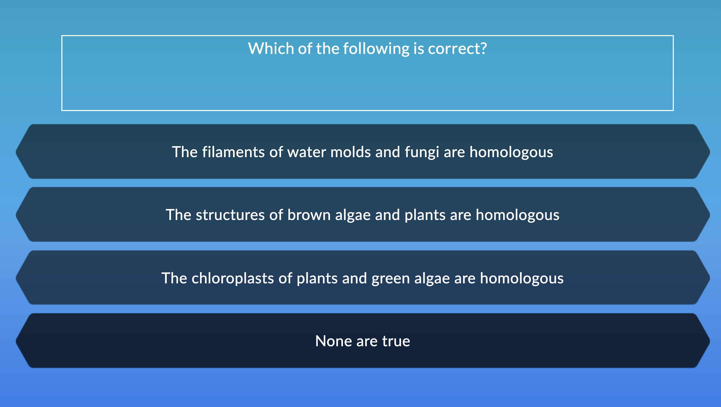 Which of the following is correct? The filaments of water molds and fungi are homologous The structures of brown algae and plants are homologous The chloroplasts of plants and green algae are homologous None are true