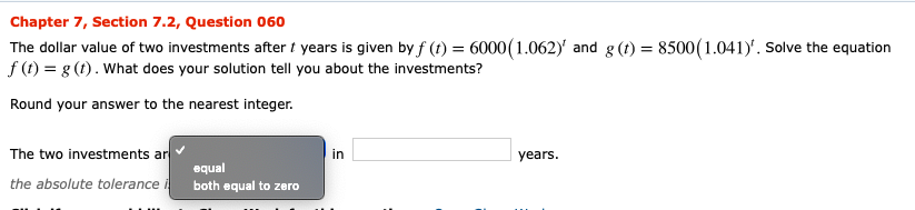 Chapter 7, Section 7.2, Question 060 The dollar value of two investments after t years is given by f (t) = 6000(1.062)' and g (t) = 8500 (1.041). Solve the equation f (t) g (t). What does your solution tell you about the investments? Round your answer to the nearest integer The two investments ar in years. equal the absolute tolerance i both equal to zero