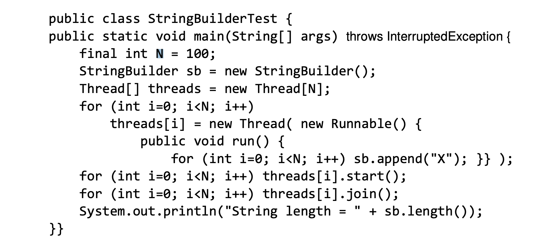 "public class StringBuilderTest { public static void main(String[] args) throws InterruptedException 100 final int N StringBuilder sb Thread[] threads = for (int i-0; i<N; i++) threads[i] new StringBuilder(); new Thread [N]; = new Thread new Runnable() { public void run() { for (int i-0; i<N; i++) sb.append ( ""X""); }} ); for (int i-0; i<N; i++) threads [ i] . start(); for (int i-0; i<N; i++) threads [i].join(); System.out.println(""String length }} sb.length()); ="