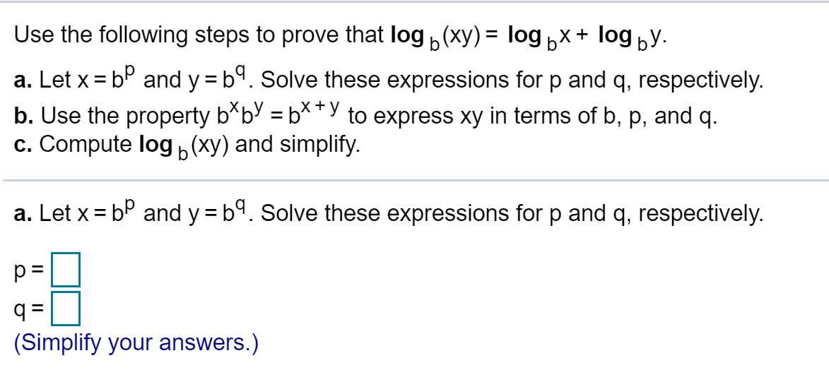 """Use the following steps to prove that log(xy)= logbx+ logby. a. Let x bP and y = b. Solve these expressions for p and q, respectively. b. Use the property b*bV = b**""""y to express xy in terms of b, p, and q. c. Compute log (xy) and simplify. + b a. Let x bP and y b. Solve these expressions for p and q, respectively. q = (Simplify your answers.)"""