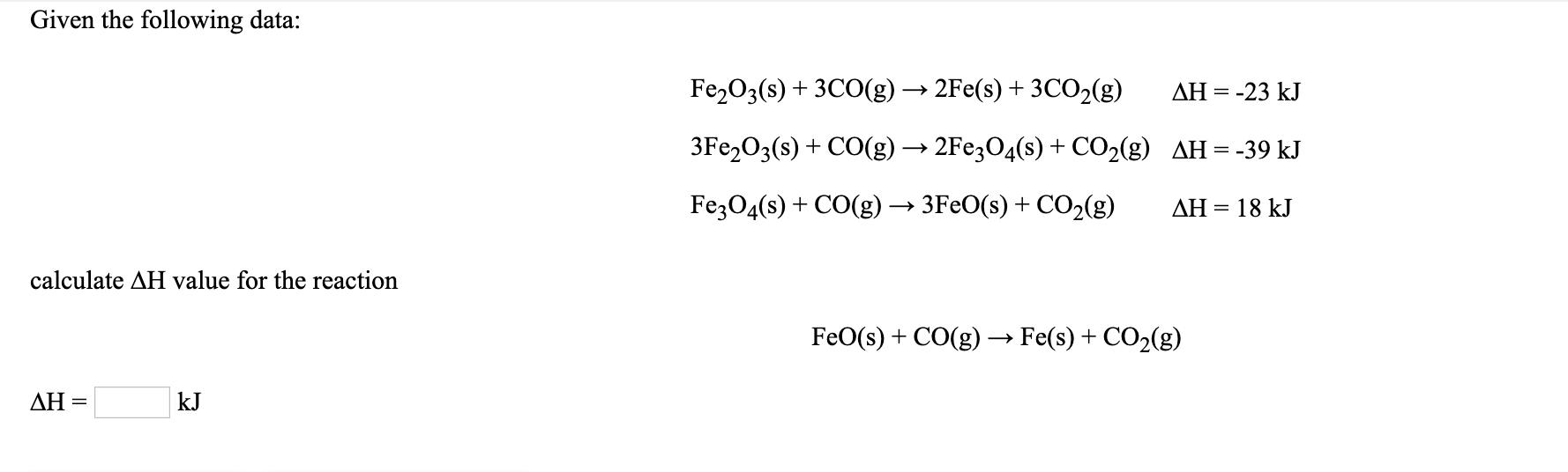 Given the following data: Fe2O3(s) + 3CO(g) → 2Fe(s) + 3CO2(g) ΔΗ -23 kJ 3FE2O3(s) + CO(g) → 2FE3O4(s) + CO2(g) AH=-39 kJ FezO4(s) + CO(g) → 3F€O(s) + CO2(g) AH = 18 kJ calculate AH value for the reaction FeO(s) + CO(g) → Fe(s) + CO2(g) ΔΗ kJ