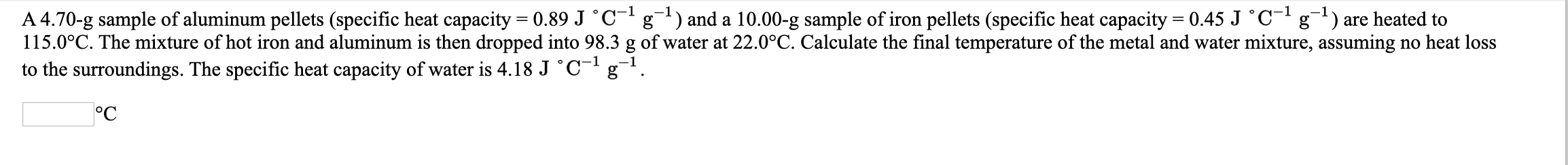 A 4.70-g sample of aluminum pellets (specific heat capacity = 0.89 J °C- g) and a 10.00-g sample of iron pellets (specific heat capacity = 0.45 J °C- g) are heated to 115.0°C. The mixture of hot iron and aluminum is then dropped into 98.3 g of water at 22.0°C. Calculate the final temperature of the metal and water mixture, assuming no heat loss to the surroundings. The specific heat capacity of water is 4.18 J °C¯'g¬! °C