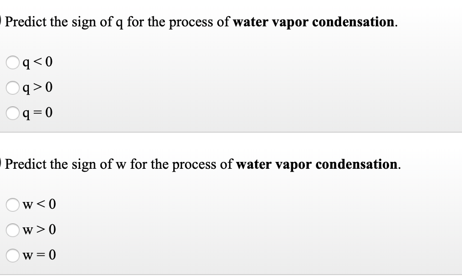 Predict the sign of q for the process of water vapor condensation. 0 >b q >0 q =D0 Predict the sign of w for the process of water vapor condensation. w<0 w >0