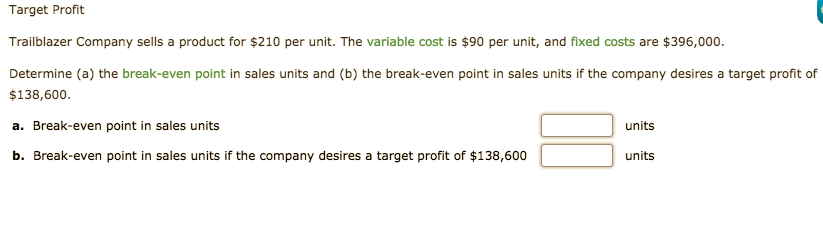 Target Profit Trailblazer Company sells a product for $210 per unit. The variable cost is $90 per unit, and fixed costs are $396,000. Determine (a) the break-even point in sales units and (b) the break-even point in sales units if the company desires a target profit of $138,600. a. Break-even point in sales units units b. Break-even point in sales units if the company desires a target profit of $138,600 units