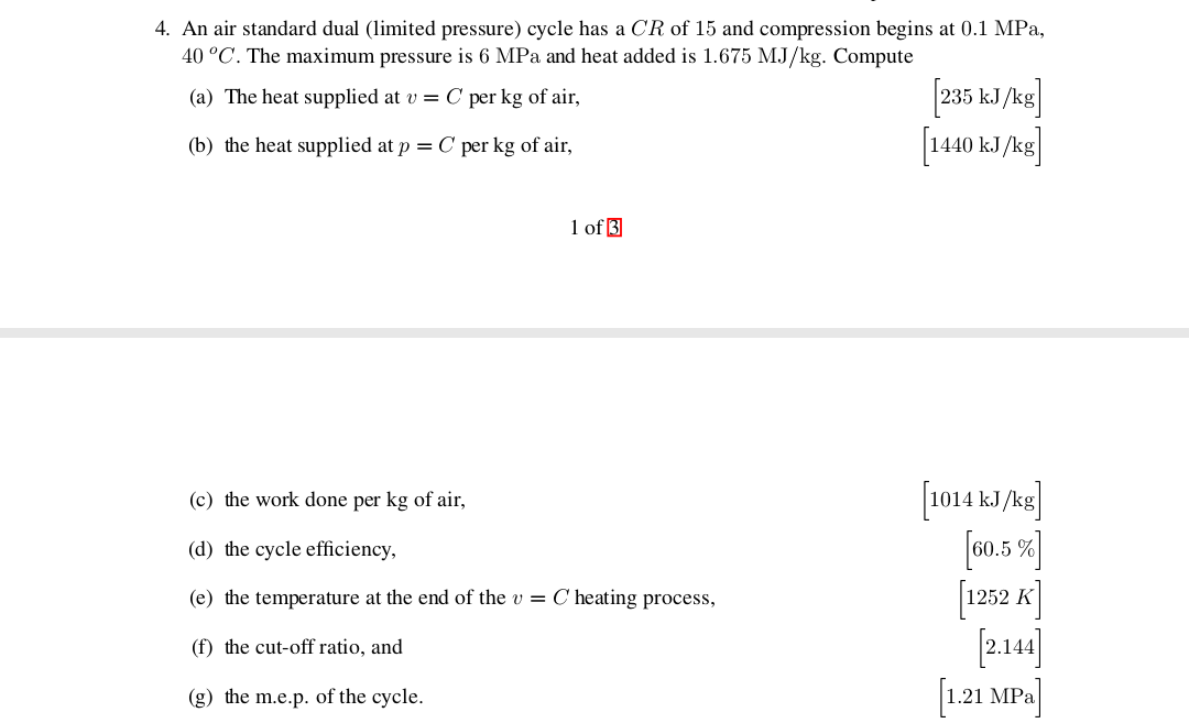 4. An air standard dual (limited pressure) cycle has a CR of 15 and compression begins at 0.1 MPa, 40 °C. The maximum pressure is 6 MPa and heat added is 1.675 MJ/kg. Compute 235 kJkg 1440 kJ/k (a) The heat supplied at v = C per kg of air (b) the heat supplied at p = C per kg of air 1 of 3 1014 k/kg] 0.5% (c) the work done per kg of air, (d) the cycle efficiency (e) the temperature at the end of the v = C heating process, (f) the cut-off ratio, and L21 MP (g) the m.e.p. of the cycle.