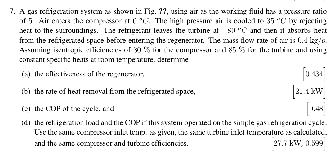 7. A gas refrigeration system as shown in Fig.??, using air as the working fluid has a pressure ratio of 5. Air enters the compressor at 0 °C. The high pressure air is cooled to 35 °C by rejecting heat to the surroundings. The refrigerant leaves the turbine at -80 °C and then it absorbs heat from the refrigerated space before entering the regenerator. The mass flow rate of air is 0.4 kg/s. Assuming isentropic efficiencies of 80 % for the compressor and 85 % for the turbine and using constant specific heats at room temperature, determine 0.434] 21.4 kW 0.48 (a) the effectiveness of the regenerator, (b) the rate of heat removal from the refrigerated space, (c) the COP of the cycle, and (d) the refrigeration load and the COP if this system operated on the simple gas refrigeration cycle Use the same compressor inlet temp. as given, the same turbine inlet temperature as calculated, 27.7 kW, 0.599 and the same compressor and turbine efficiencies.