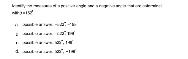 Identify the measures of a positive angle and a negative angle that are coterminal withe =162°. a. possible answer: -522, -198° b. possible answer: -522, 198° c. possible answer: 522°, 198° d. possible answer: 522°, -198°