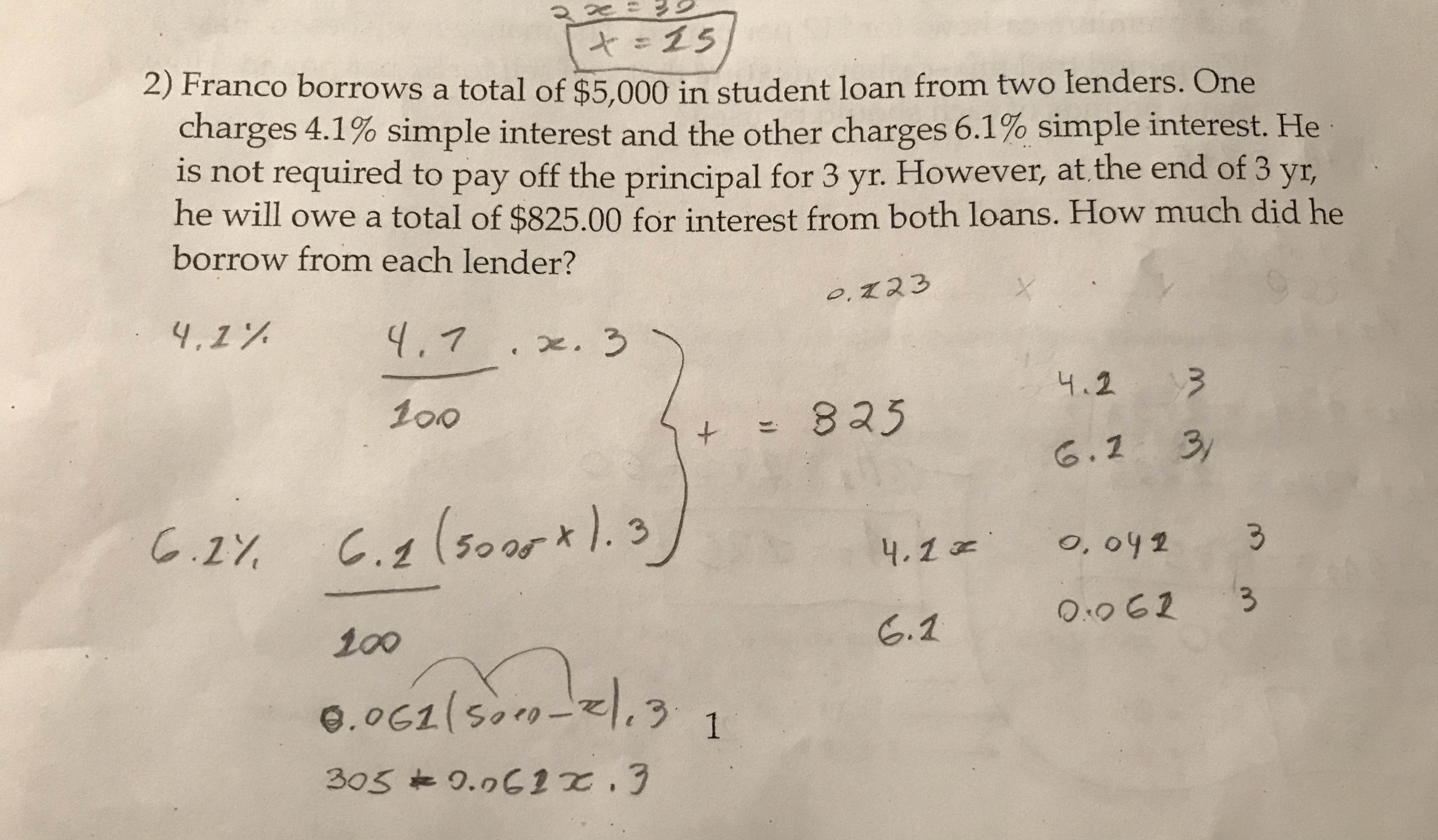 15 2) Franco borrows a total of $5.000 in student loan from two lenders. One charges 4.1% simple interest and the other charges 6.1% simple interest. He is not required to pay off the principal for 3 yr. However, at the end of 3 yr, he will owe a total of $825.00 for interest from both loans. How much did he borrow from each lender? 0.723 4,1% 4,7.x. 3 4.2 100 825 6.2 3 C.1 (50or). 3 C.27 o, 042 4.2 Oo62 S.2 100 1 12-005)7900 305 0.061.3 3 il