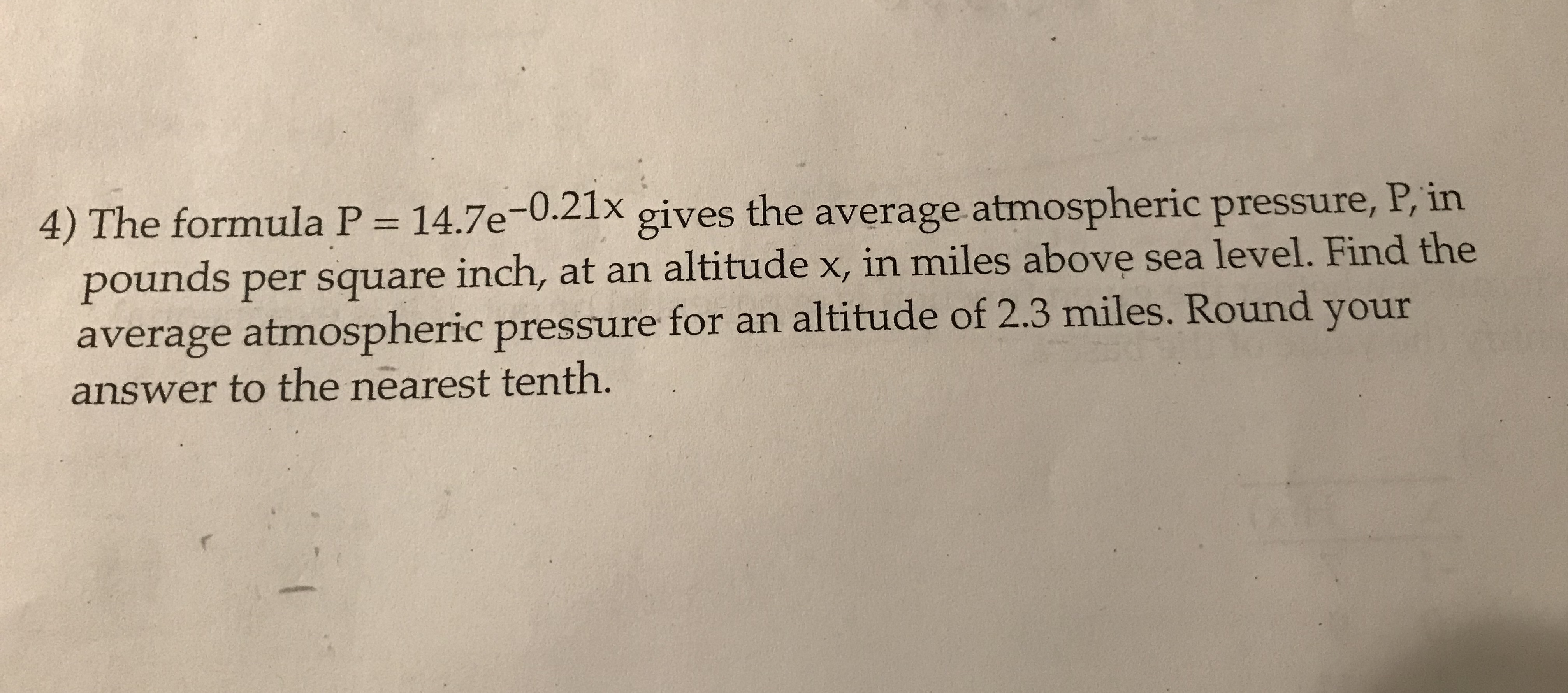 14.7e-0.21x 4) The formula P the average atmospheric pressure, P, in gives pounds per square inch, at an altitude x, in miles above sea level. Find the average atmospheric pressure for an altitude of 2.3 miles. Round your answer to the nearest tenth.