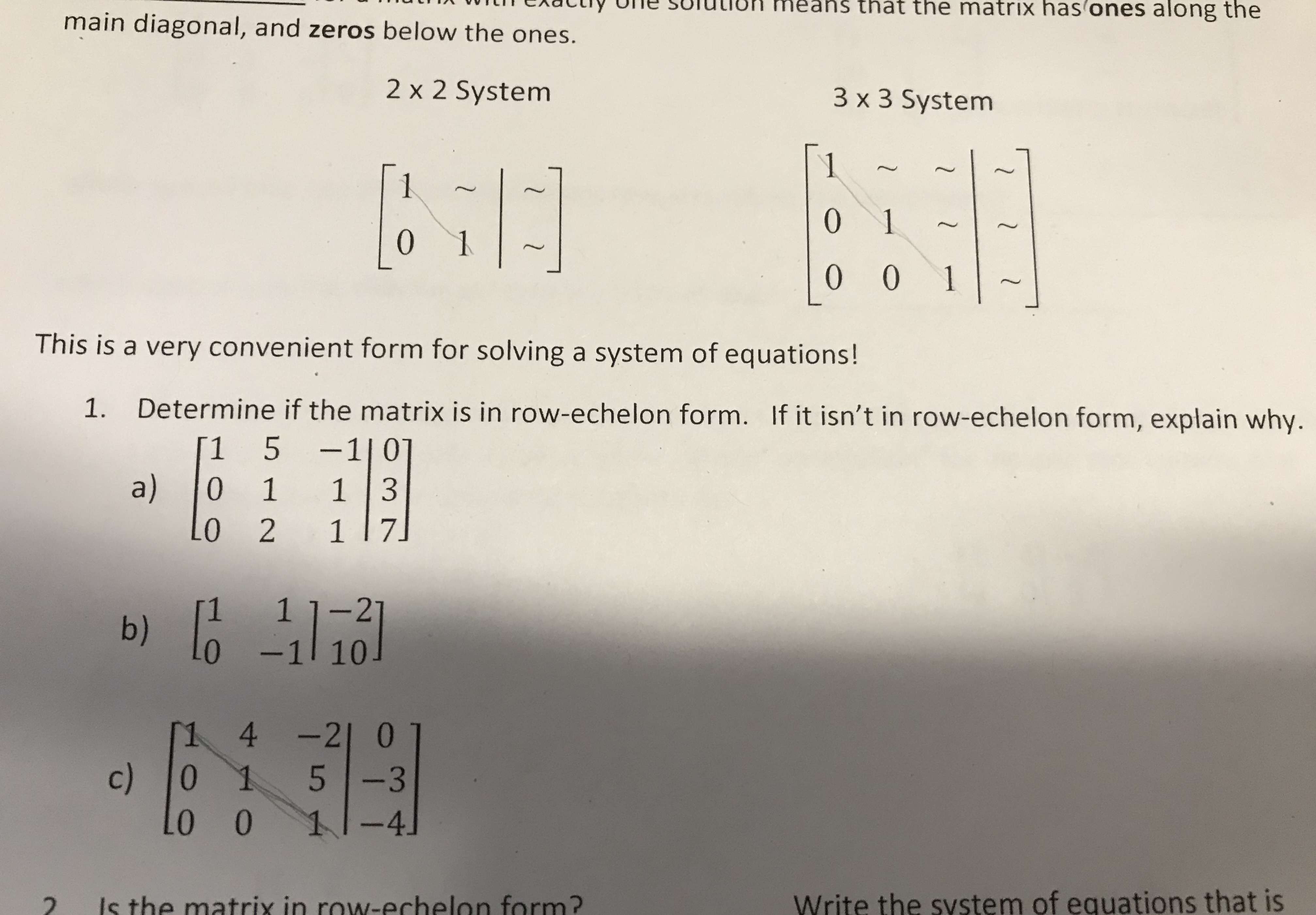 s that the matrix has ones along the main diagonal, and zeros below the ones. 2 x 2 System 3 x 3 System 1 1 0 1 0 0 0 1 This is a very convenient form for solving a system of equations! Determine if the matrix is in row-echelon form. If it isn't in row-echelon form, explain why. 1. -1 | 0 1 3 5 1 a) 0 1 1 7 0 2 1 1-21 b) -1 10 1 4-21 0 c) L0 0 0 -3 11-4 Write the system of equations that is Is the matrix in rowN-echelon form? 2 1 l 1 2