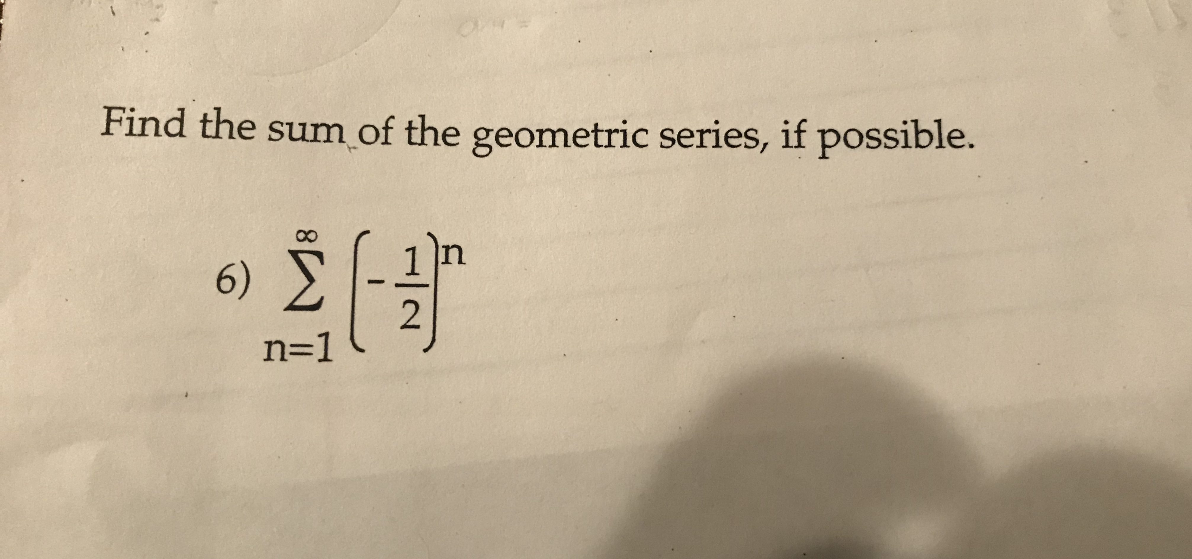Find the sum of the geometric series, if possible. n 6) n=1 :/-
