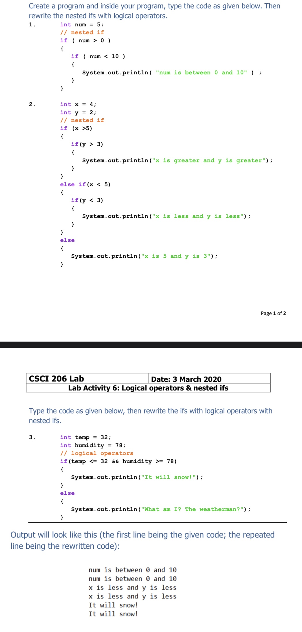 """Create a program and inside your program, type the code as given below. Then rewrite the nested ifs with logical operators. 1. int num = 5; // nested if if ( num > 0 ) { if ( num < 10 ) { System.out.println( """"num is between 0 and 10"""" ) ; } 2. int x = 4; int y = 2; // nested if if (x >5) { if (y > 3) { System.out.println (""""x is greater and y is greater""""); else if(x < 5) { if (y < 3) { System.out.println (""""x is less and y is less""""); else System.out.println (""""x is 5 and y is 3""""); Page 1 of 2 CSCI 206 Lab Date: 3 March 2020 Lab Activity 6: Logical operators & nested ifs Type the code as given below, then rewrite the ifs with logical operators with nested ifs. 3. int temp = 32; int humidity = 78; // logical operators if(temp <= 32 && humidity >= 78) { System.out.println(""""It will snow!""""); else { System.out.println (""""What am I? The weatherman?""""); Output will look like this (the first line being the given code; the repeated line being the rewritten code): num is between 0 and 10 num is between 0 and 10 x is less and y is less x is less and y is less It will snow! It will snow!"""