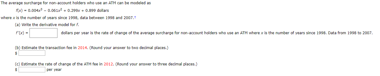 The average surcharge for non-account holders who use an ATM can be modeled as fix) = 0.004x3 - 0.061x2 0.299x0.899 dollars where x is the number of years since 1998, data between 1998 and 2007.t (a) Write the derivative model for f. f'(x) dollars per year is the rate of change of the average surcharge for non-account holders who use an ATM where x is the number of years since 1998. Data from 1998 to 2007. (b) Estimate the transaction fee in 2014. (Round your answer to two decimal places.) $ (c) Estimate the rate of change of the ATM fee in 2012. (Round your answer to three decimal places.) per year $