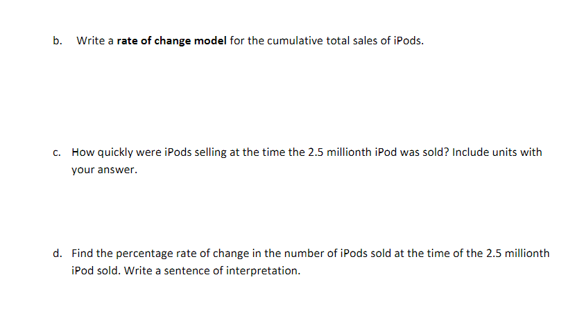 Write a rate of change model for the cumulative total sales of iPods b. How quickly were iPods selling at the time the 2.5 millionth iPod was sold? Include units with C. your answer. d. Find the percentage rate of change in the number of iPods sold at the time of the 2.5 millionth iPod sold. Write a sentence of interpretation