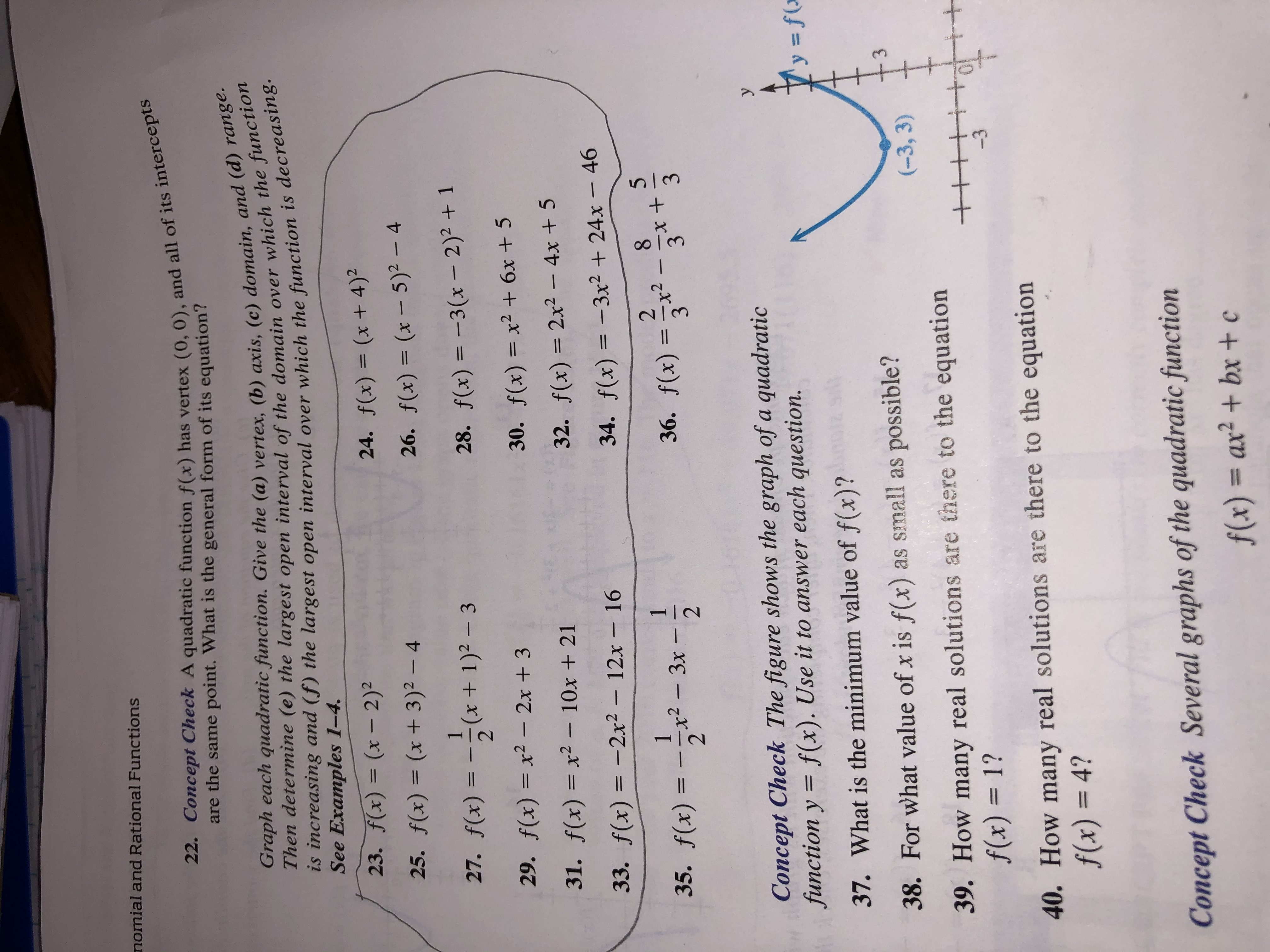 nomial and Rational Functions 22. Concept Check A quadratic function f(x) has vertex (0, 0), and all of its intercepts are the same point. What is the general form of its equation? Graph each quadratic function. Give the (a) vertex, (b) axis, (c) domain, and (d) range. Then determine (e) the largest open interval of the domain over which the function is increasing and (f) the largest open interval over which the function is decreasing. See Examples 1-4 23. f(x) = (x - 2)2 24. f(x) (x + 4)2 25. f(x) = (x + 3)2 - 4 26. f(x) (x - 5)2 - 4 11 27. f(x) (x + 1)2 - 3 28. f(x)3(x - 2)2 +1 29. f(x) = x2- 2x + 3 30. f(x) = x2 +6x + 5 31. f(x)= x2 - 10x + 21 32. f(x) 2x2- 4x + 5 1 33. f(x)=-2x2- 12x- 16 34. f(x)=-3x224x 46 5 35. f(x)= 2- 2 x2-3x- 36. f(x) x2 3 3 3 Concept Check The figure shows the graph of a quadratic function y f (x). Use it to answer each question. y 1 'y = f( 37. What is the minimum value of f(x)? 38. For what value of x is f(x) as small as possible? 3 (-3, 3) 39. How many real solutions are there to the equation f(x) = 1? + -3 40. How many real solutions are there to the equation f(x) = 4? Concept Check Several graphs of the quadratic function f(x) = ax2 + bx + c ++ - |C