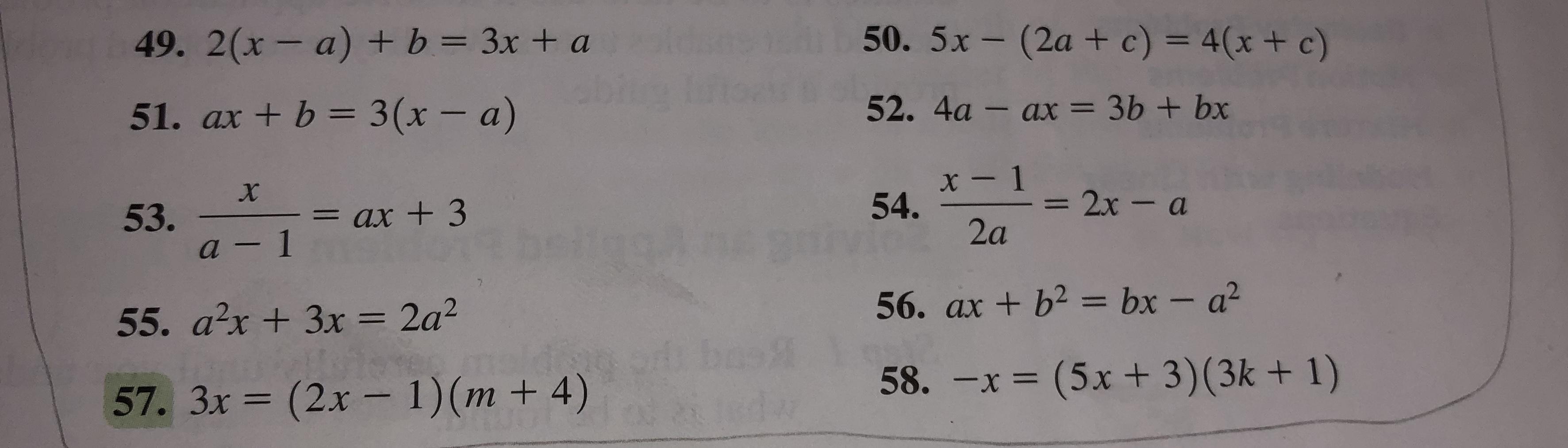 50. 5x-(2a + c) = 4(x + c) 49. 2(x- a) + b = 3x + a 52. 4a - ax = 3b + bx 51. ax + b 3 (x - a) x- 1 54. 2x-a 53. a-1 = ax +3 2a 56. ax +b2 bx - a2 55. a2x+3x = 2a2 58. -x = (5x+ 3)(3k + 1) (2x- 1)(m + 4) 57. 3x (3