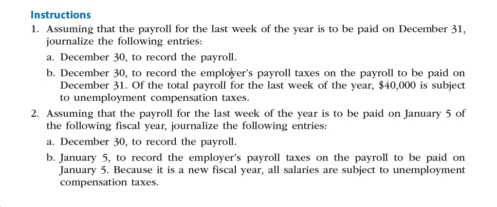 Instructions 1. Assuming that the payroll for the last week of the year is to be paid on December 31, journalize the following entries: a. December 30, to record the payroll. b. December 30, to record the employer's payroll taxes on the payroll to be paid on December 31. Of the total payroll for the last week of the year, $40,000 is subject to unemployment compensation taxes. 2. Assuming that the payroll for the last week of the year is to be paid on January 5 of the following fiscal year, journalize the following entries: a. December 30, to record the payroll. b. January 5, to record the employer's payroll taxes on the payroll to be paid on January 5. Because it is a new fiscal year, all salaries are subject to unemployment compensation taxes.
