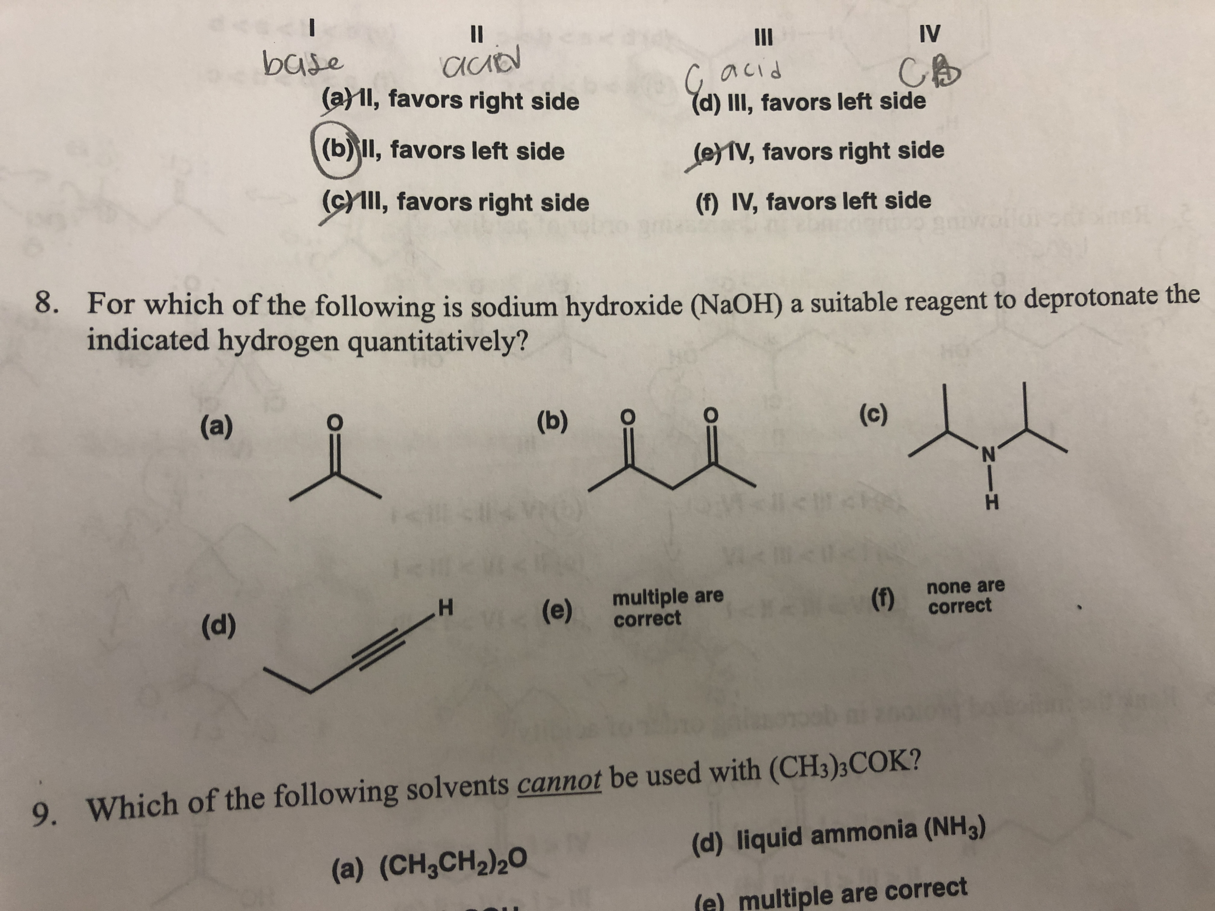 H HIN ds II II IV base (a1l, favors right side acid (d) III, favors left side (b)ll, favors left side (eV, favors right side (cYl, favors right side (f) IV, favors left side 8. For which of the following is sodium hydroxide (NaOH) a suitable reagent to deprotonate the indicated hydrogen quantitatively? (a) (b) (c) multiple are correct none are (d) (e) (1) correct Which of the following solvents cannot be used with (CH3)3COK? (d) liquid ammonia (NH3) 9. (a) (CH3CH2)20 iple are correct