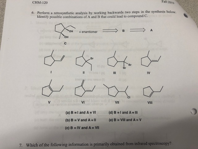 "Fall 2019 CHM-120 6. Perform a retrosynthetic analysis by working backwards two steps in the synthesis below. Identify possible combinations of A and B that could lead to compound C. ""он В A enantiomer он C Br Br Br II III IV o non CI V VI VII Vill (a) B I and A = VI (d) B I and A IlI (b) B V and A Il (e) B = VIl and A V (c) B IV and A = VI 7. Which of the following information is primarily obtained from infrared spectroscopy?"