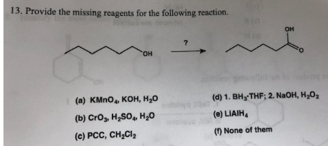 13. Provide the missing reagents for the following reaction. он но. b (d) 1. BH THF; 2. NaOH, H2O2 (а) КMnO, КОн, Н,0 oniby (e) LIAIH (b) Cros, H2SO H2O (c) PCC, CH2CI2 () None of them
