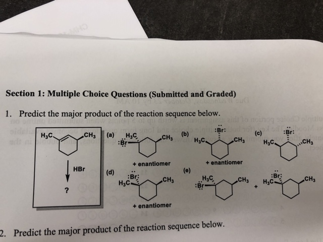Section 1: Multiple Choice Questions (Submitted and Graded) 1. Predict the major product of the reaction sequence below. noinog Br: Н,с CH3 (а) .Н,с. (b) Нас (c) CH3 :Br: сCна Hас. CH +enantiomer +enantiomer HBr (d) :Br Нас. (e) Н.с Br CH3 CH3 :Br: Нас. .CH3 + ? +enantiomer 2. Predict the major product of the reaction sequence below.