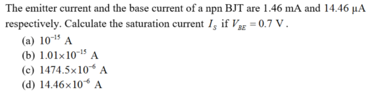 The emitter current and the base current of a npn BJT are 1.46 mA and 14.46 µA respectively. Calculate the saturation current I, if Vag = 0.7 V. (a) 101$ A (b) 1.01×10-15 A (c) 1474.5×10 A (d) 14.46×106 A BE