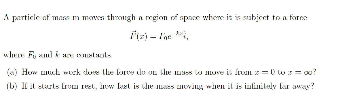 A particle of mass m moves through a region of space where it is subject force to a F(x) = Foe -kx? where F and k are constants (a) How much work does the force do on the oo? mass to move it from T = 0 to x = (b) If it starts from rest, how fast is the mass moving when it is infinitely far away?
