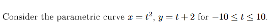 t2, y t2 for -10 t 10 Consider the parametric curve =