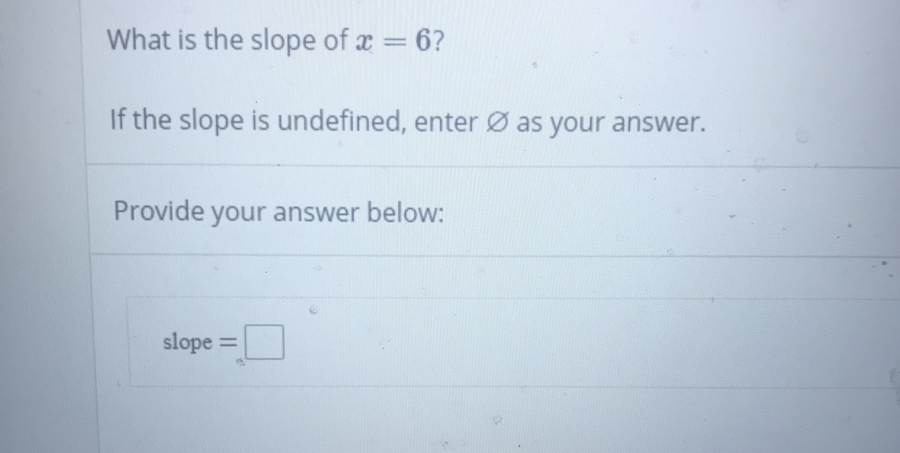 What is the slope of x = 6? If the slope is undefined, enter as your answer. Provide your answer below: slope =