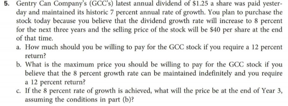 5. Gentry Can Company's (GCC's) latest annual dividend of $1.25 a share was paid yester- day and maintained its historic 7 percent annual rate of growth. You plan to purchase the stock today because you believe that the dividend growth rate will increase to 8 percent for the next three years and the selling price of the stock will be $40 per share at the end of that time. a. How much should you be willing to pay for the GCC stock if you require a 12 percent return? b. What is the maximum price you should be willing to pay for the GCC stock if you believe that the 8 percent growth rate can be maintained indefinitely and you require a 12 percent return? c. If the 8 percent rate of growth is achieved, what will the price be at the end of Year 3, assuming the conditions in part (b)?