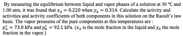 By measuring the equilibrium between liquid and vapor phases of a solution at 30 °C and 1.00 atm, it was found that xA 0.220 when y 0.3 14. Calculate the activity and activities and activity coefficients of both components in this solution on the Raoult's law basis. The vapor pressures of the pure components at this temperatures are p 73.0 kPa and p 92.1 kPa. (x4 is the mole fraction in the liquid and ya the mole fraction in the vapor.)