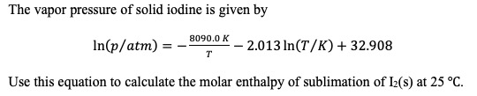 The vapor pressure of solid iodine is given by 8090.0 K 2.013 In(T/K)+32.908 In(p/atm) T Use this equation to calculate the molar enthalpy of sublimation of IL(s) at 25 °C