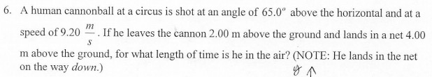 """6. A human cannonball at a circus is shot at an angle of 65.0"""" above the horizontal and at a m speed of 9.20 If he leaves the cannon 2.00 m above the ground and lands in a net 4.00 m above the ground, for what length of time is he in the air? (NOTE: He lands in the net on the way down.)"""