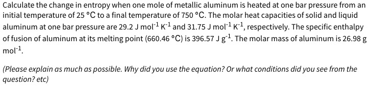 Calculate the change in entropy when one mole of metallic aluminum is heated at one bar pressure from an initial temperature of 25 °C to a final temperature of 750 °C. The molar heat capacities of solid and liquid aluminum at one bar pressure are 29.2 J mol1 K1 and 31.75 J mol1 K1, respectively. The specific enthalpy of fusion of aluminum at its melting point (660.46 °C) is 396.57 J g1. The molar mass of aluminum is 26.98 g mol1. (Please explain as much as possible. Why did you use the equation? Or what conditions did you see from the question? etc)