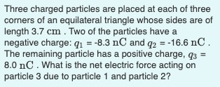 Three charged particles are placed at each of three corners of an equilateral triangle whose sides are of length 3.7 cm. Two of the particles have a negative charge: q1 = -8.3 nC and q2 = -16.6 nC. The remaining particle has a positive charge, q3 = 8.0 nC. What is the net electric force acting on particle 3 due to particle 1 and particle 2?