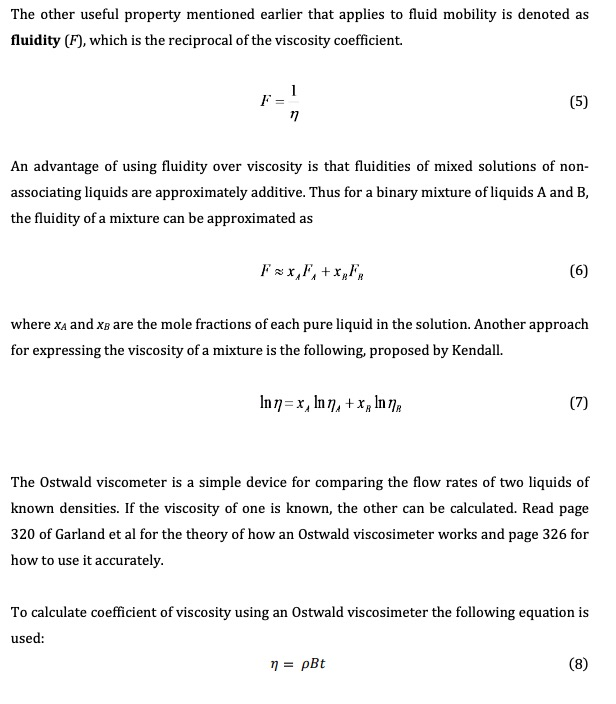 The other useful property mentioned earlier that applies to fluid mobility is denoted as fluidity (F), which is the reciprocal of the viscosity coefficient F = (5) An advantage of using fluidity over viscosity is that fluidities of mixed solutions of non- associating liquids are approximately additive. Thus for a binary mixture of liquids A and B, the fluidity of a mixture can be approximated as Fx,F,+xF (6) where xA and xB are the mole fractions of each pure liquid in the solution. Another approach for expressing the viscosity of a mixture is the following, proposed by Kendall (7) The Ostwald viscometer is a simple device for comparing the flow rates of two liquids of known densities. If the viscosity of one is known, the other can be calculated. Read page 320 of Garland et al for the theory of how an Ostwald viscosimeter works and page 326 for how to use it accurately. To calculate coefficient of viscosity using an Ostwald viscosimeter the following equation is used: (8) pBt