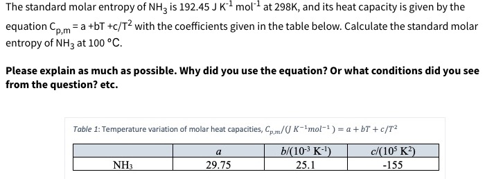 The standard molar entropy of NH3 is 192.45 J K1 mol at 298K, and its heat capacity is given by the equation Coma +bT +c/T2 with the coefficients given in the table below. Calculate the standard molar entropy of NH3 at 100 °C p,m Please explain as much as possible. Why did you use the equation? Or what conditions did you see from the question? etc. Table 1: Temperature variation of molar heat capacities, Cp,m/U K-1mol-1) a + bT + c/T2 b/(10-3 K-) 25.1 c/(10 K2) a NH3 29.75 -155