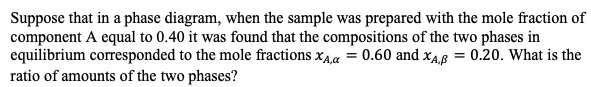 Suppose that in a phase diagram, when the sample was prepared with the mole fraction of component A equal to 0.40 it was found that the compositions of the two phases in equilibrium corresponded to the mole fractions xAa 0.60 and xA 0.20. What is the ratio of amounts of the two phases?