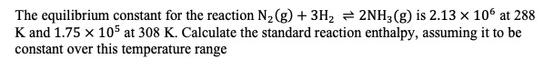 The equilibrium constant for the reaction N2 (g) 3H2 2NH3(g) is 2.13 x 106 at 288 K and 1.75 x 105 at 308 K. Calculate the standard reaction enthalpy, assuming it to be constant over this temperature range