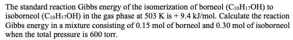The standard reaction Gibbs energy of the isomerization of borneol (CioH17OH) to isoborneol (C10H7OH) in the gas phase at 503 K is +9.4 kJ/mol. Calculate the reaction Gibbs energy in a mixture consisting of 0.15 mol of borneol and 0.30 mol of isoborneol when the total pressure is 600 torr
