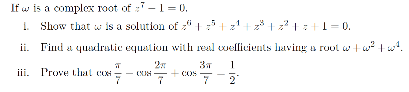 If w is a complex root of z7 - 1 = 0. .5 z 3 Show that w is a solution of 2 z z z z 1 = 0. i. Find a quadratic equation with real coefficients having a root www ii. 2т Зп 1 TT iii. Prove that cos 7 COS 7 COS 7 2