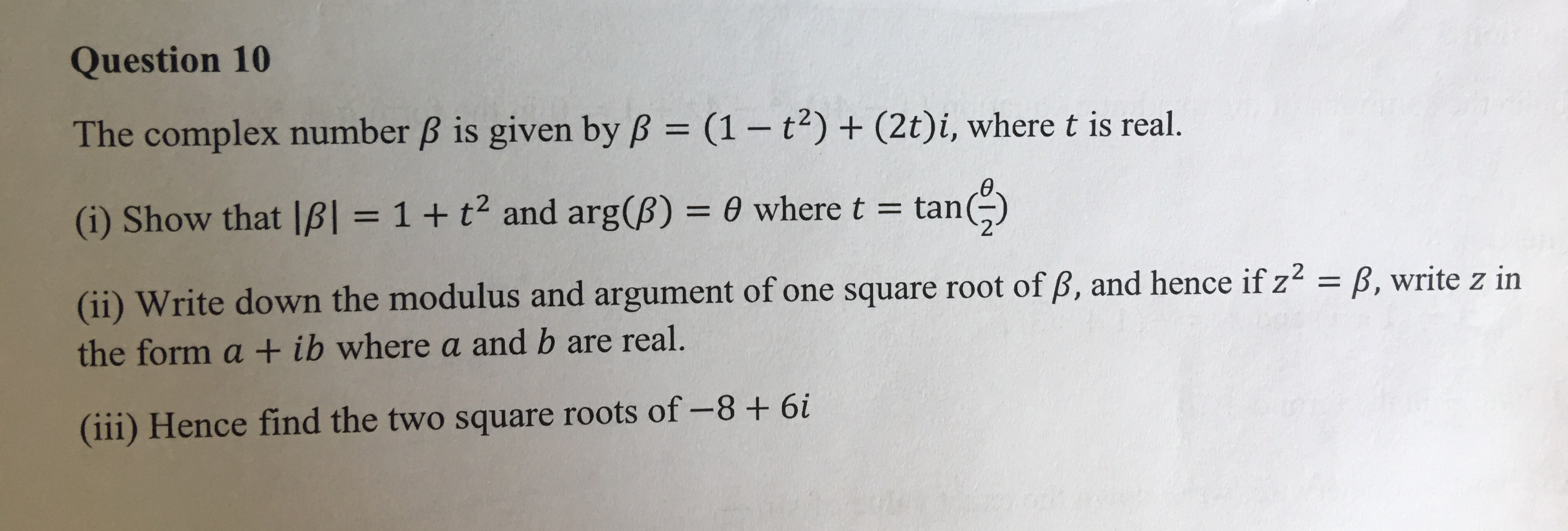 Question 10 The complex number B is given by B (1- t) + (2t)i, where t is real. II tan) (i) Show that IB = 1 + t2 and arg(B) 0 where t = t (ii) Write down the modulus and argument of one square root of B, and hence if z2 = B, write z in the form a + ib where a and b are real. (iii) Hence find the two square roots of -8+ 6i