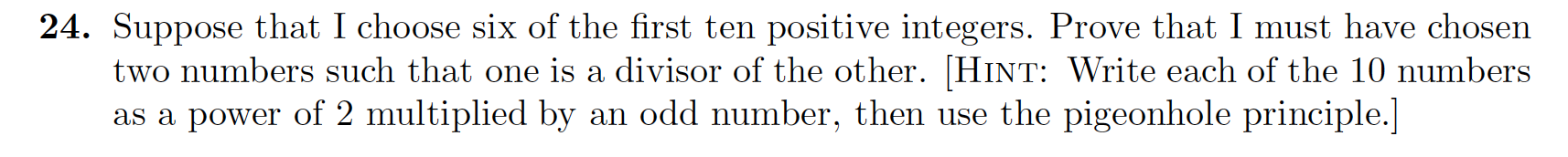 24. Suppose that I choose six of the first ten positive integers. Prove that I must have chosen two numbers such that one is a divisor of the other. [HINT: Write each of the 10 numbers as a power of 2 multiplied by an odd number, then use the pigeonhole principle.]