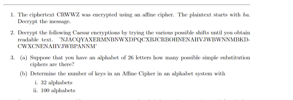 1. The ciphertext CRWWZ was encrypted using an affine cipher. The plaintext starts with ha. Decrypt the message. 2. Decrypt the following Caesar encryptions by trying the various possible shifts until you obtain readable text. 'NJACQYAXERMNBNWXDPQCXBJCRBOHNENAHVJWBWNNMBKD- CWXCNENAHVJWBPANNM' 3. (a) Suppose that you have an alphabet of 26 letters how many possible simple substitution ciphers are there? (b) Determine the number of keys in an Affine Cipher in an alphabet system with i. 32 alphabets ii. 100 alphabets