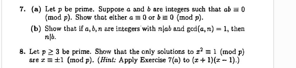7. (a) Let p be prime. Suppose a and b are integers such that ab = 0 (mod p). Show that either a = 0 or b = 0 (mod p). (b) Show that if a, 6, n are integers with nlab and gcd(a, n) = 1, then n|b. 8. Let p 2 3 be prime. Show that the only solutions to 1' = 1 (mod p) are I = ±1 (mod p). (Hint: Apply Exercise 7(a) to (z+ 1)(1 - 1).)